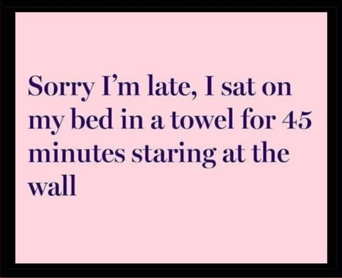 "chronic fatigue meme text ""sorry I'm late, I sat on my bed in a towel for 45 minutes staring at the wall"""